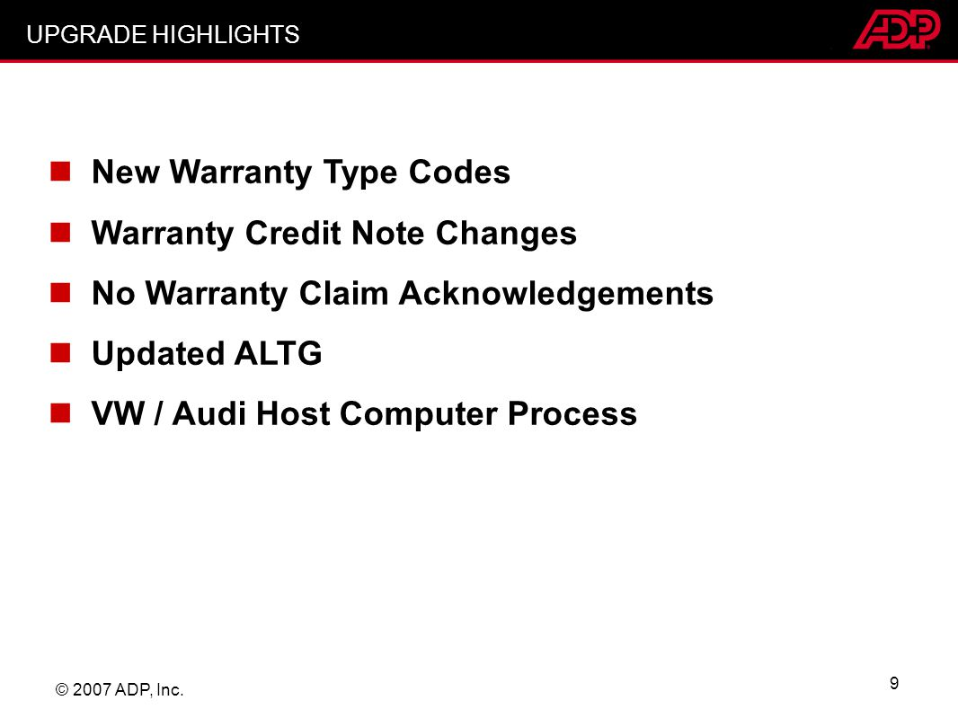 © 2007 ADP, Inc. 9 New Warranty Type Codes Warranty Credit Note Changes No Warranty Claim Acknowledgements Updated ALTG VW / Audi Host Computer Proces