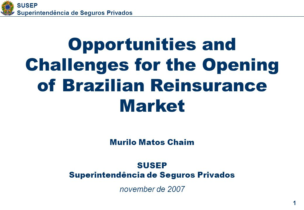 1 SUSEP Superintendência de Seguros Privados 1 Opportunities and Challenges for the Opening of Brazilian Reinsurance Market Murilo Matos Chaim SUSEP Superintendência de Seguros Privados november de 2007