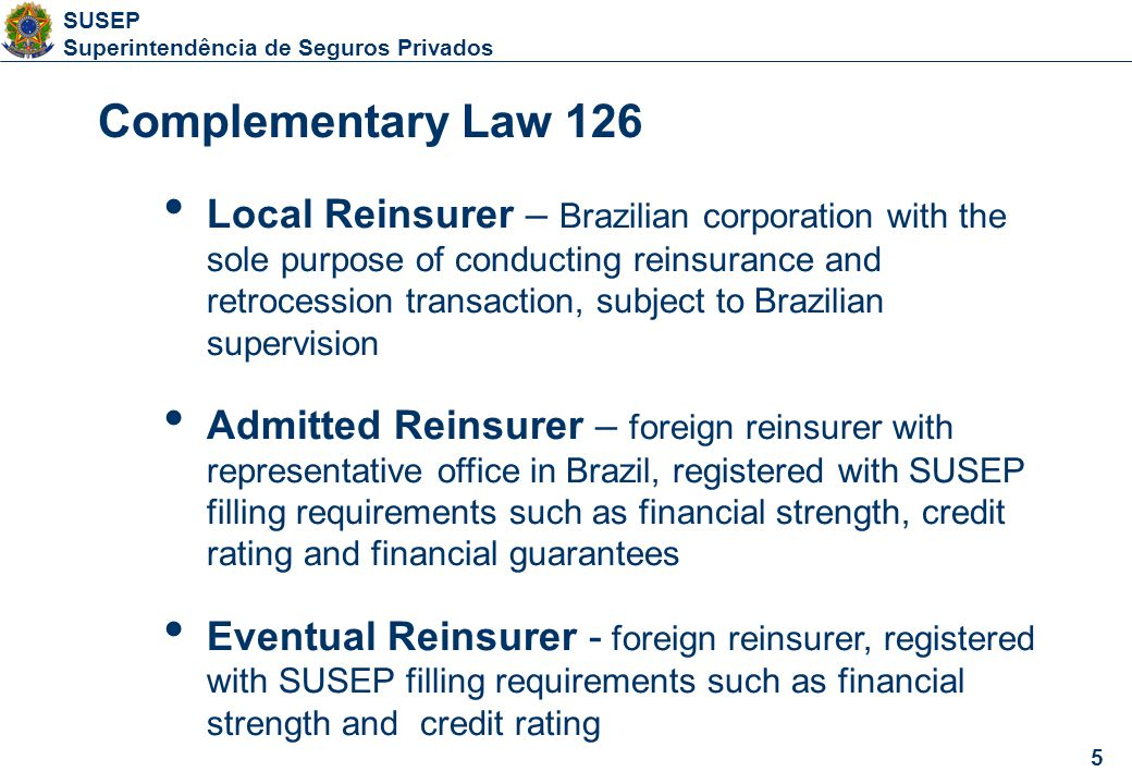 5 SUSEP Superintendência de Seguros Privados 5 Local Reinsurer – Brazilian corporation with the sole purpose of conducting reinsurance and retrocession transaction, subject to Brazilian supervision Admitted Reinsurer – foreign reinsurer with representative office in Brazil, registered with SUSEP filling requirements such as financial strength, credit rating and financial guarantees Eventual Reinsurer - foreign reinsurer, registered with SUSEP filling requirements such as financial strength and credit rating Complementary Law 126