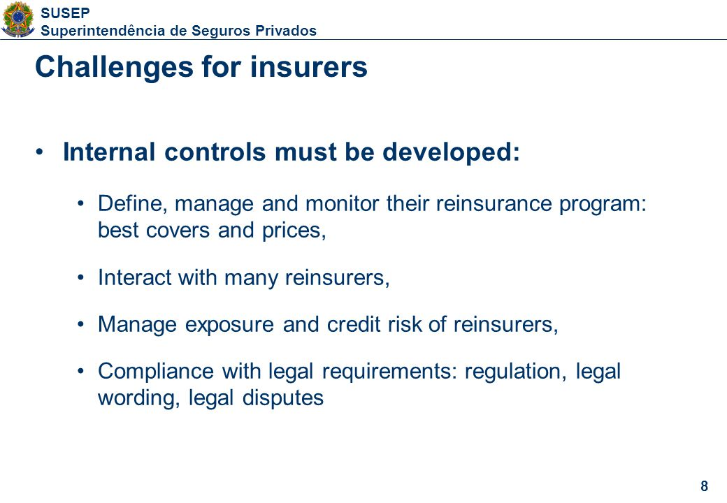 8 SUSEP Superintendência de Seguros Privados 8 Internal controls must be developed: Define, manage and monitor their reinsurance program: best covers and prices, Interact with many reinsurers, Manage exposure and credit risk of reinsurers, Compliance with legal requirements: regulation, legal wording, legal disputes Challenges for insurers