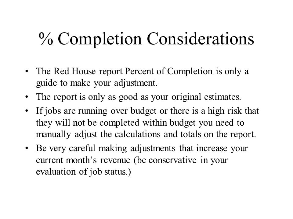 % Completion Considerations The Red House report Percent of Completion is only a guide to make your adjustment.
