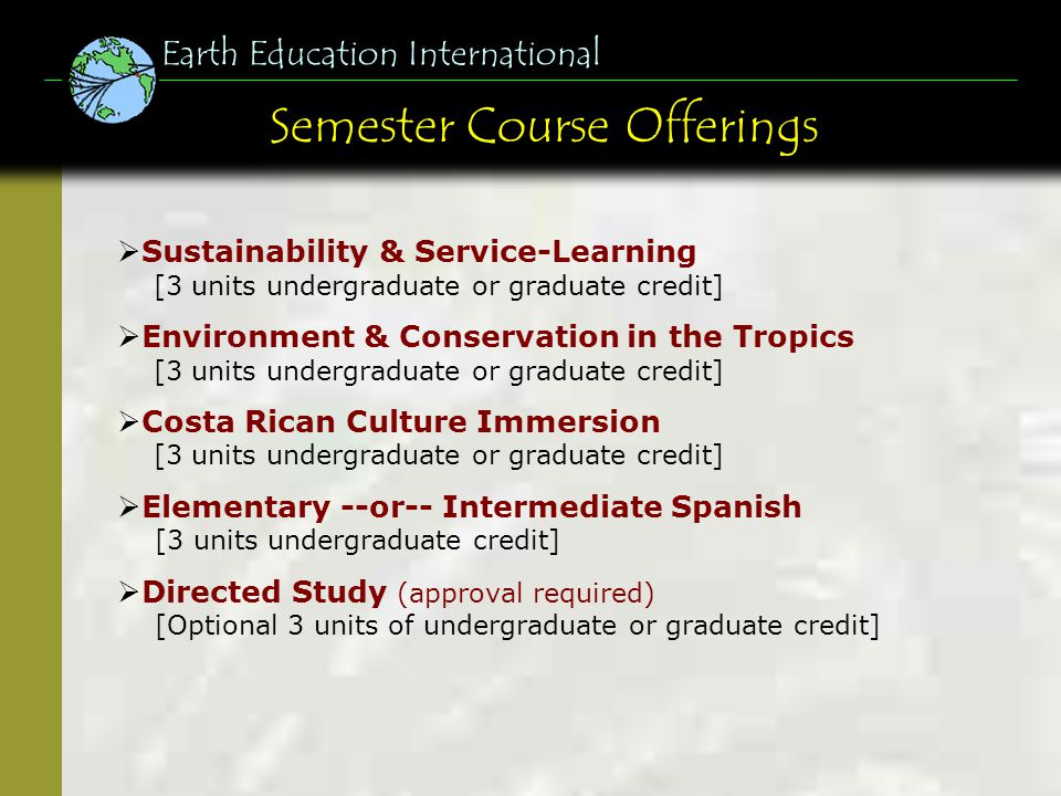 General Info & Prerequisites Earth Education International Prerequisites: Completed application by deadline Minimum GPA of 2.5 Completion of 15 semester credits (or prior approval) Personal attributes for a safe & positive experience General Information: Open to students from ANY campus Suitable for ALL majors No Spanish required Undergraduate or graduate credit available Class time includes field study & volunteer work