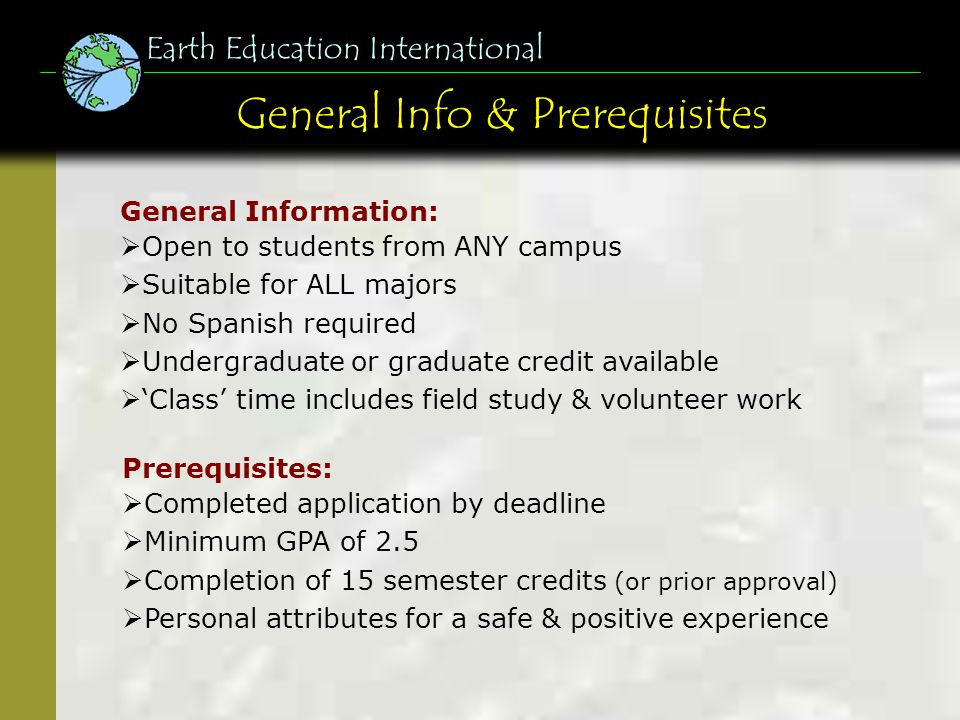 General Info & Prerequisites Earth Education International Prerequisites: Completed application by deadline Minimum GPA of 2.5 Completion of 15 semest