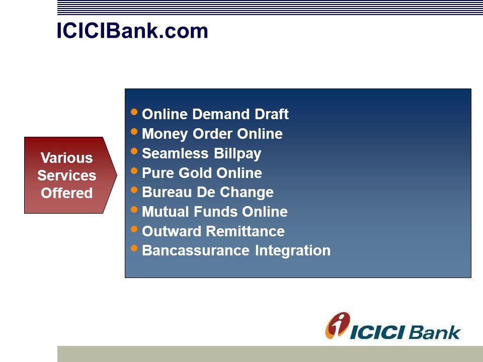 ICICIBank.com Online Demand Draft Money Order Online Seamless Billpay Pure Gold Online Bureau De Change Mutual Funds Online Outward Remittance Bancassurance Integration Various Services Offered
