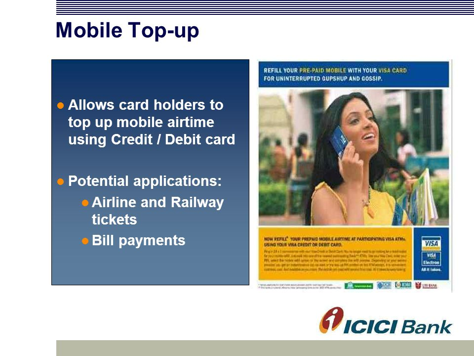 Mobile Top-up Allows card holders to top up mobile airtime using Credit / Debit card Potential applications: Airline and Railway tickets Bill payments