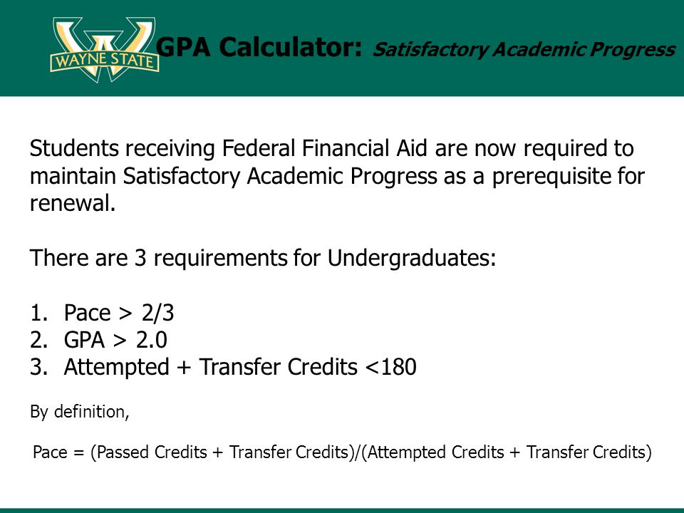 GPA Calculator: Satisfactory Academic Progress Students receiving Federal Financial Aid are now required to maintain Satisfactory Academic Progress as a prerequisite for renewal.