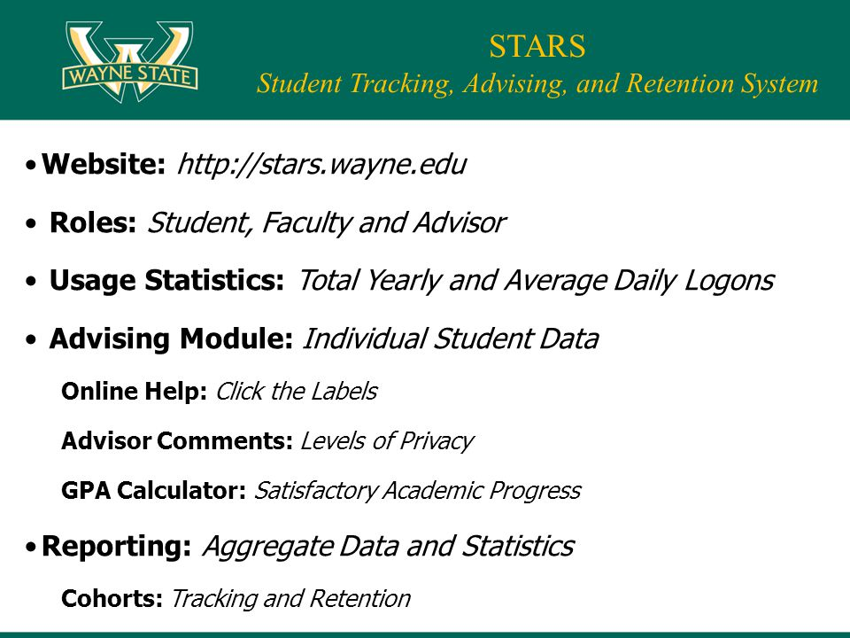 Website: http://stars.wayne.edu Roles: Student, Faculty and Advisor Usage Statistics: Total Yearly and Average Daily Logons Advising Module: Individual Student Data Online Help: Click the Labels Advisor Comments: Levels of Privacy GPA Calculator: Satisfactory Academic Progress Reporting: Aggregate Data and Statistics Cohorts: Tracking and Retention STARS Student Tracking, Advising, and Retention System