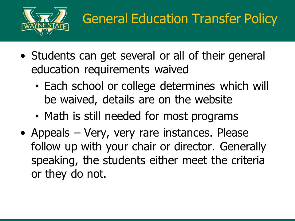 General Education Transfer Policy Students can get several or all of their general education requirements waived Each school or college determines which will be waived, details are on the website Math is still needed for most programs Appeals – Very, very rare instances.