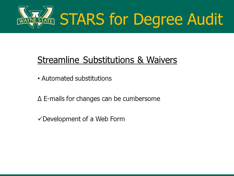 Streamline Substitutions & Waivers Automated substitutions E-mails for changes can be cumbersome Development of a Web Form STARS for Degree Audit