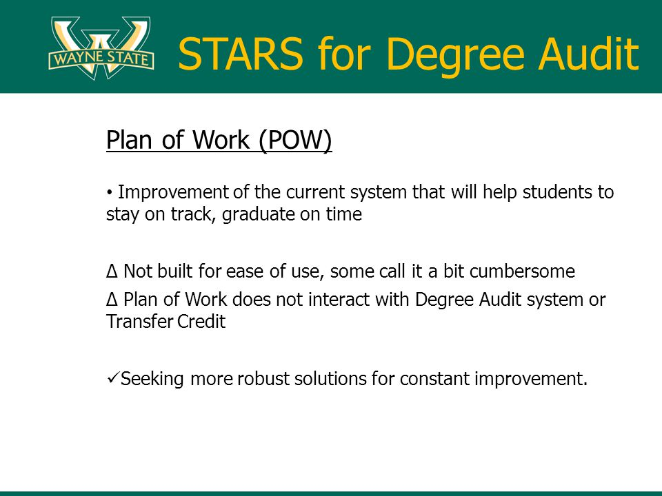 Plan of Work (POW) Improvement of the current system that will help students to stay on track, graduate on time Not built for ease of use, some call it a bit cumbersome Plan of Work does not interact with Degree Audit system or Transfer Credit Seeking more robust solutions for constant improvement.