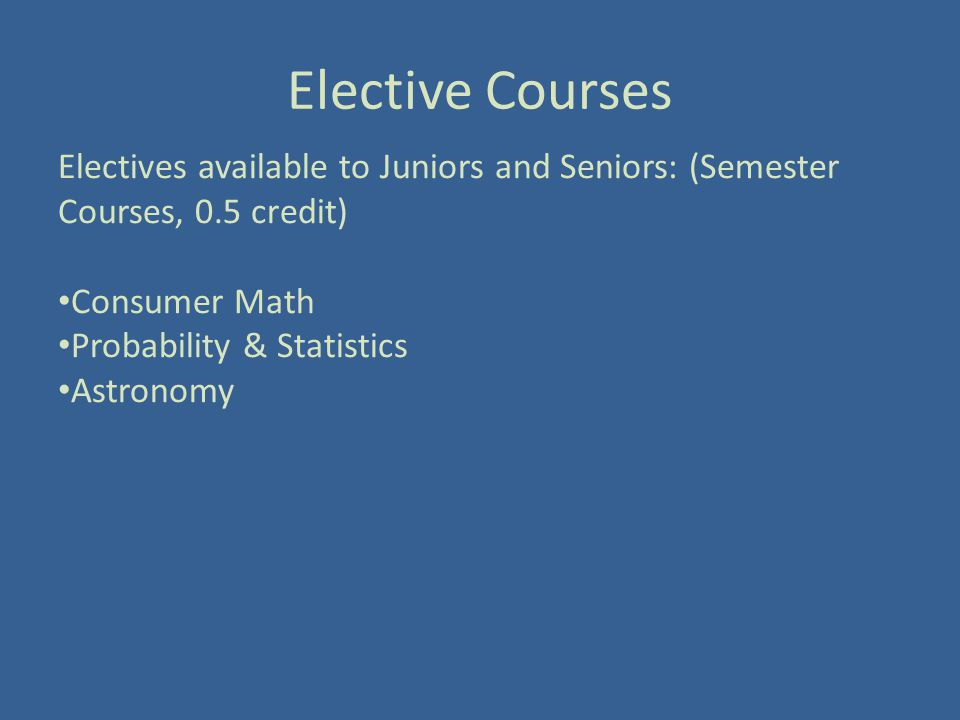 Elective Courses Electives available to Juniors and Seniors: (Semester Courses, 0.5 credit) Consumer Math Probability & Statistics Astronomy