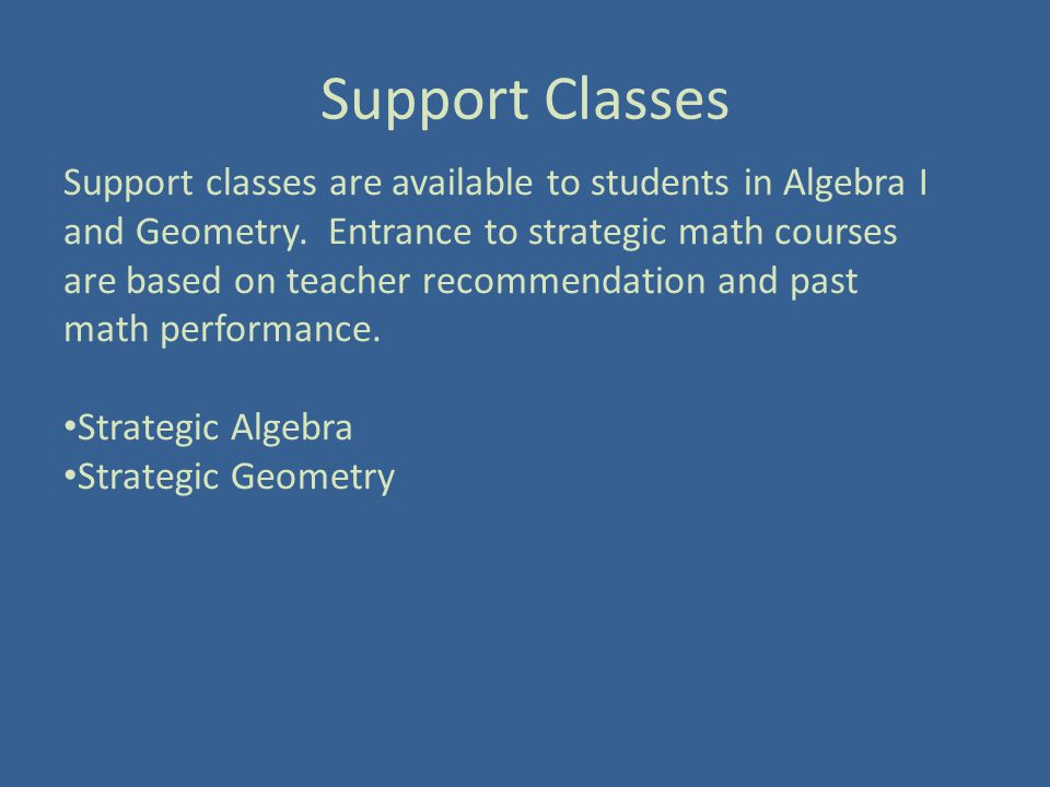 Support Classes Support classes are available to students in Algebra I and Geometry.
