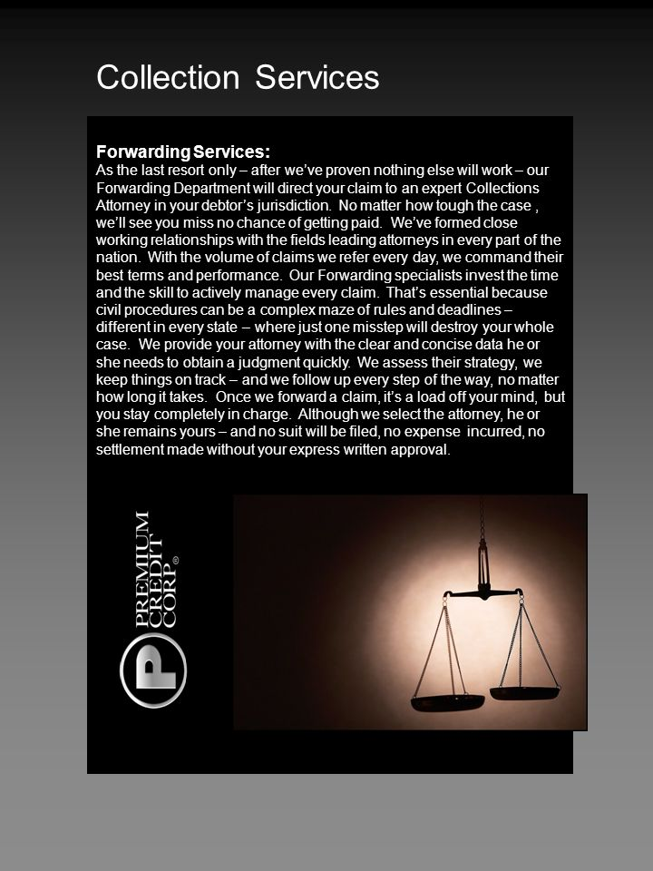 Forwarding Services: As the last resort only – after weve proven nothing else will work – our Forwarding Department will direct your claim to an expert Collections Attorney in your debtors jurisdiction.