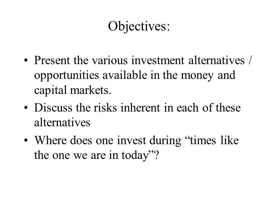 Objectives: Present the various investment alternatives / opportunities available in the money and capital markets.