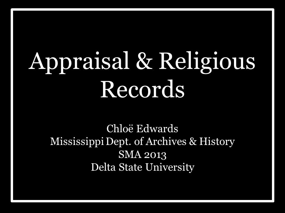 Appraisal & Religious Records Chloë Edwards Mississippi Dept. of Archives & History SMA 2013 Delta State University