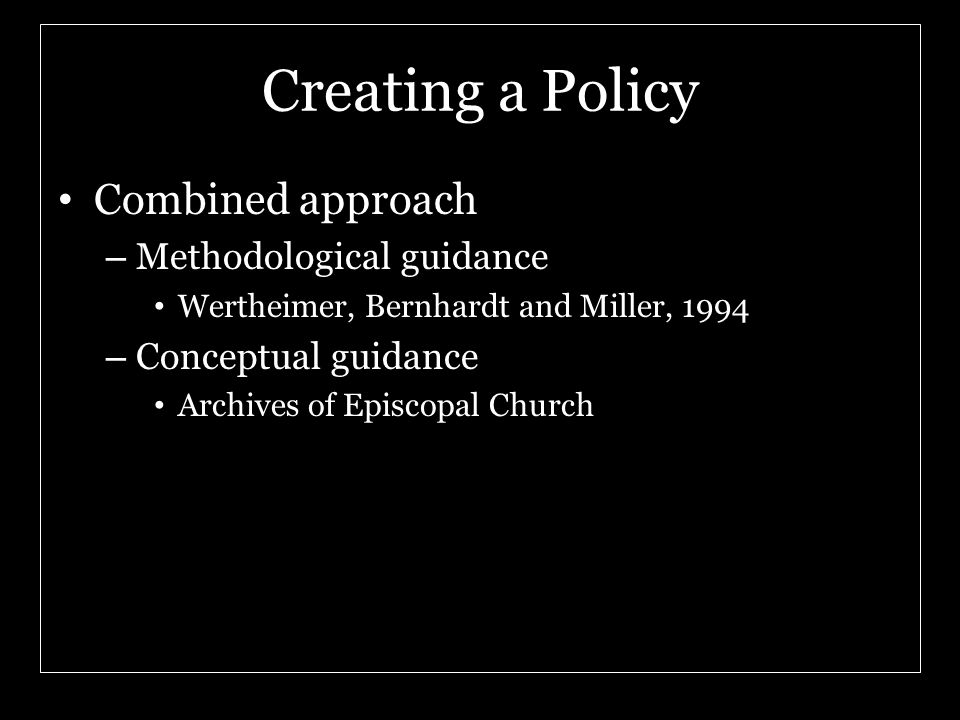 Creating a Policy Combined approach – Methodological guidance Wertheimer, Bernhardt and Miller, 1994 – Conceptual guidance Archives of Episcopal Churc