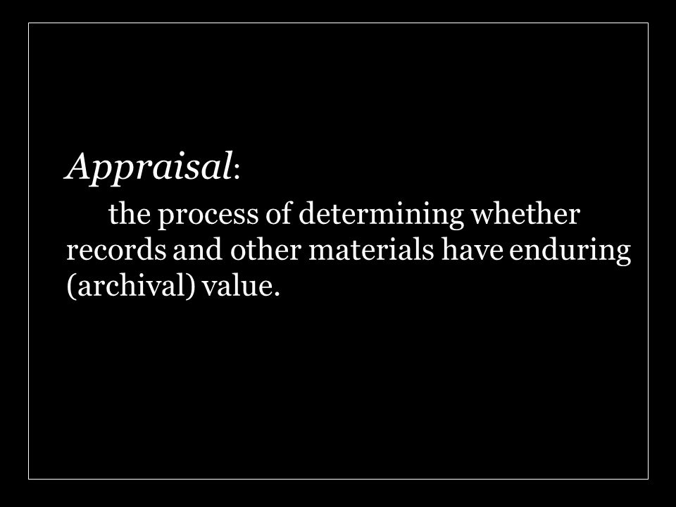 Appraisal : the process of determining whether records and other materials have enduring (archival) value.