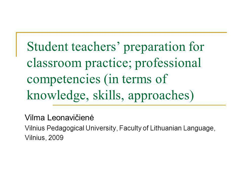 Student teachers preparation for classroom practice; professional competencies (in terms of knowledge, skills, approaches) Vilma Leonavičienė Vilnius