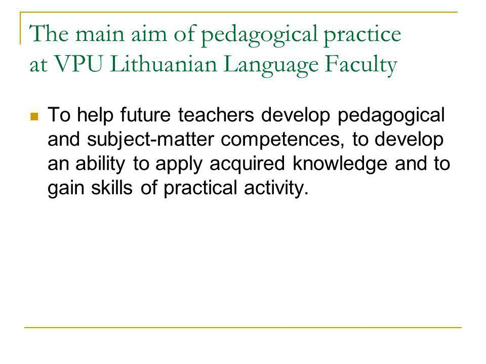 The main aim of pedagogical practice at VPU Lithuanian Language Faculty To help future teachers develop pedagogical and subject-matter competences, to