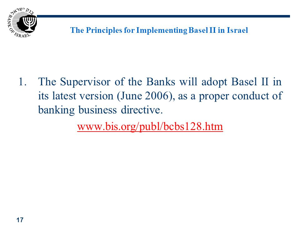 17 The Principles for Implementing Basel II in Israel 1.The Supervisor of the Banks will adopt Basel II in its latest version (June 2006), as a proper