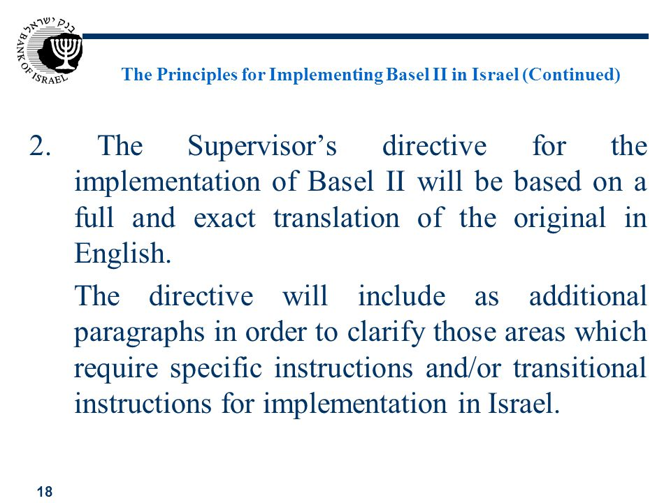 18 The Principles for Implementing Basel II in Israel (Continued) 2. The Supervisors directive for the implementation of Basel II will be based on a f