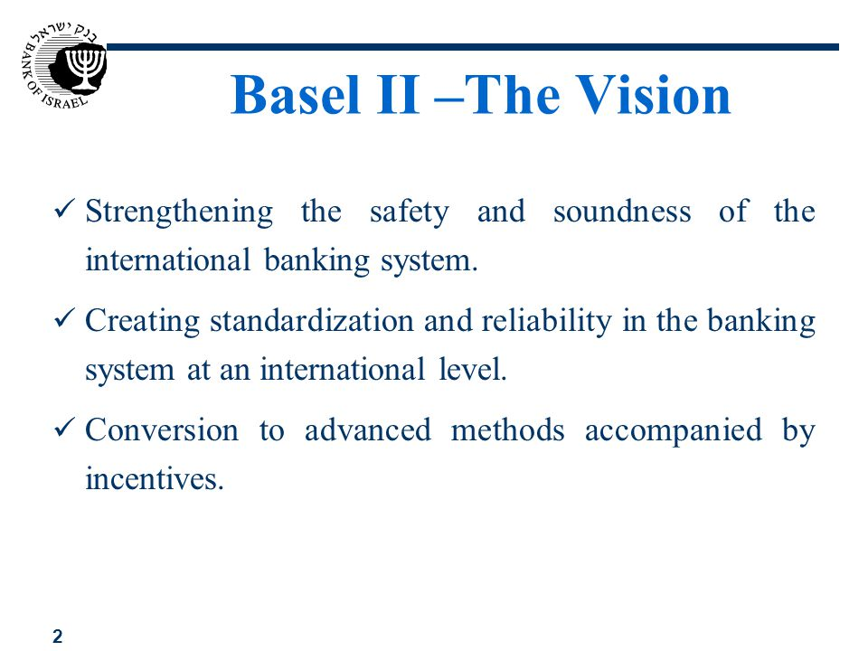 2 Basel II –The Vision Strengthening the safety and soundness of the international banking system. Creating standardization and reliability in the ban