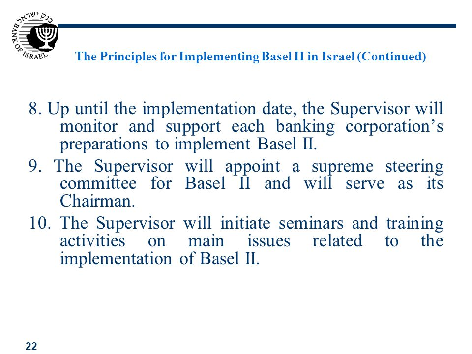 22 The Principles for Implementing Basel II in Israel (Continued) 8. Up until the implementation date, the Supervisor will monitor and support each ba