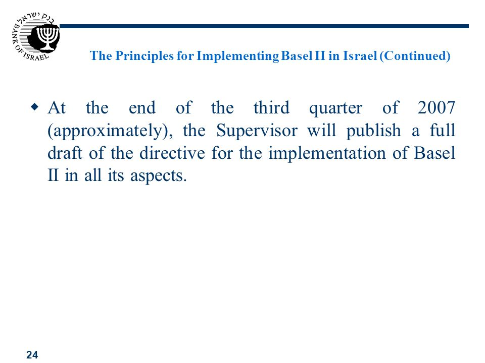 24 The Principles for Implementing Basel II in Israel (Continued) At the end of the third quarter of 2007 (approximately), the Supervisor will publish