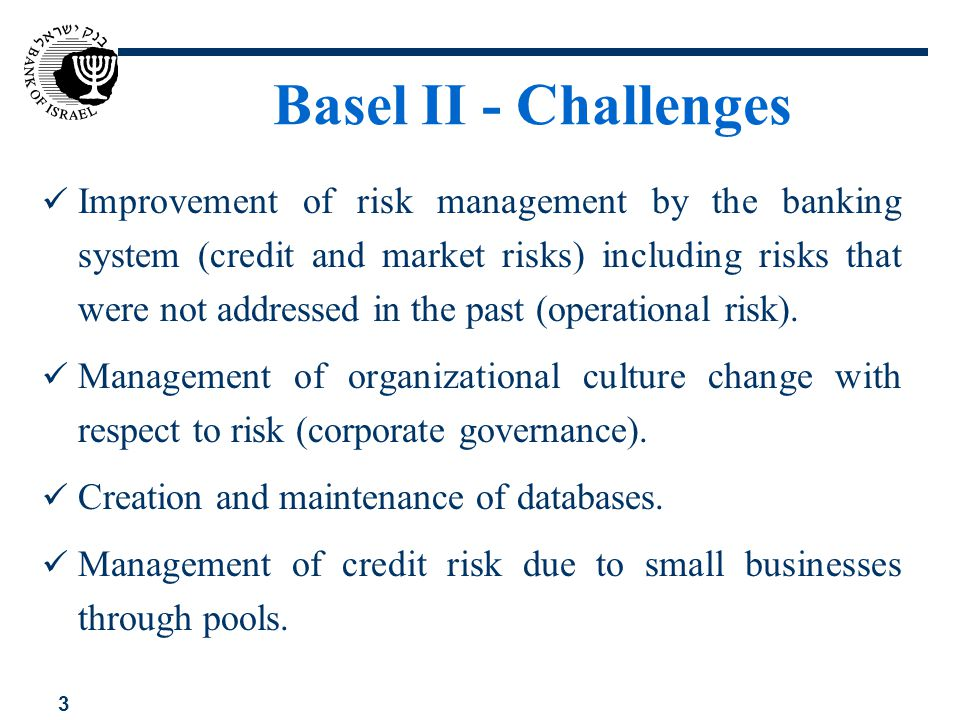 3 Basel II - Challenges Improvement of risk management by the banking system (credit and market risks) including risks that were not addressed in the