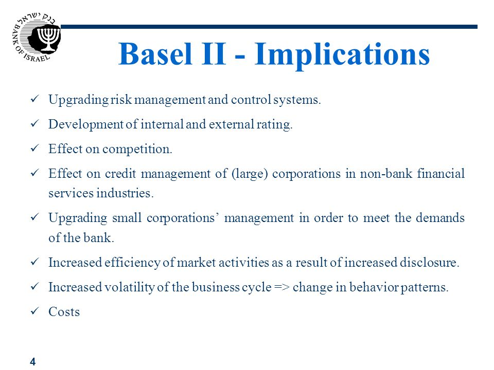 4 Basel II - Implications Upgrading risk management and control systems. Development of internal and external rating. Effect on competition. Effect on