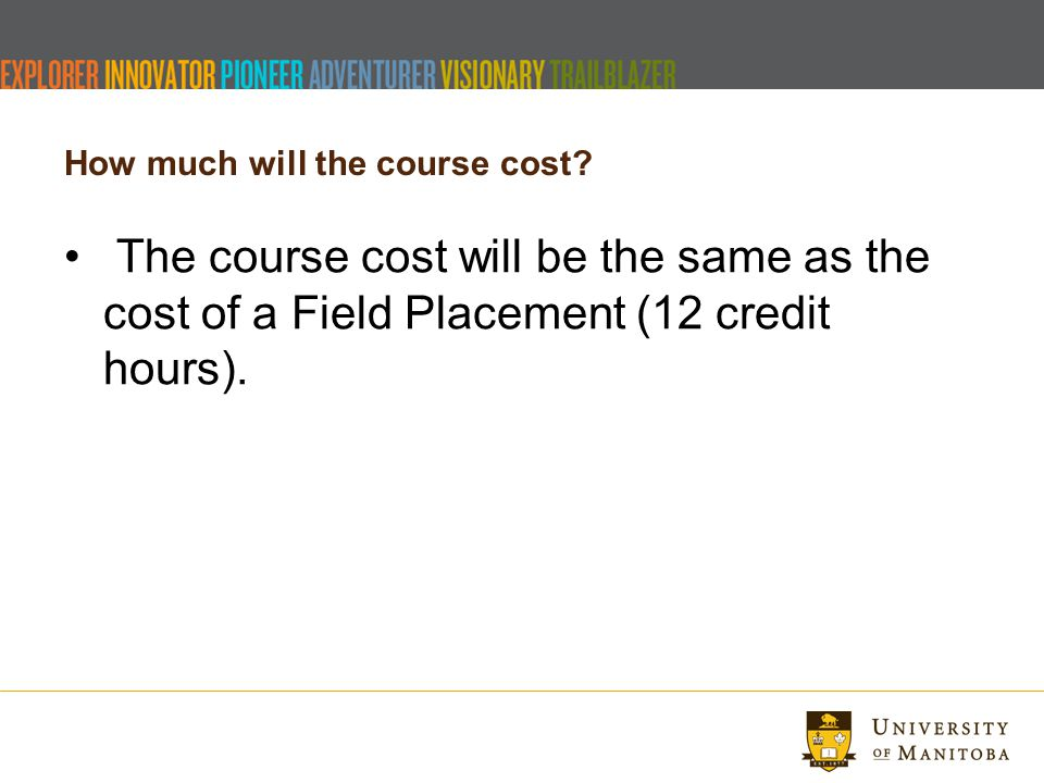 How much will the course cost? The course cost will be the same as the cost of a Field Placement (12 credit hours).