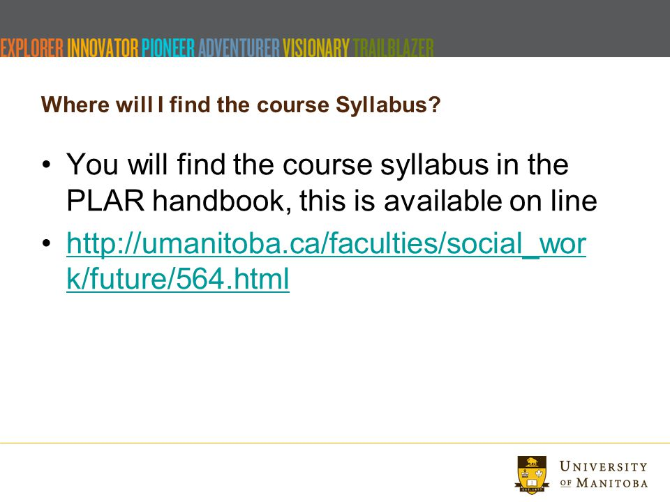 Where will I find the course Syllabus? You will find the course syllabus in the PLAR handbook, this is available on line http://umanitoba.ca/faculties