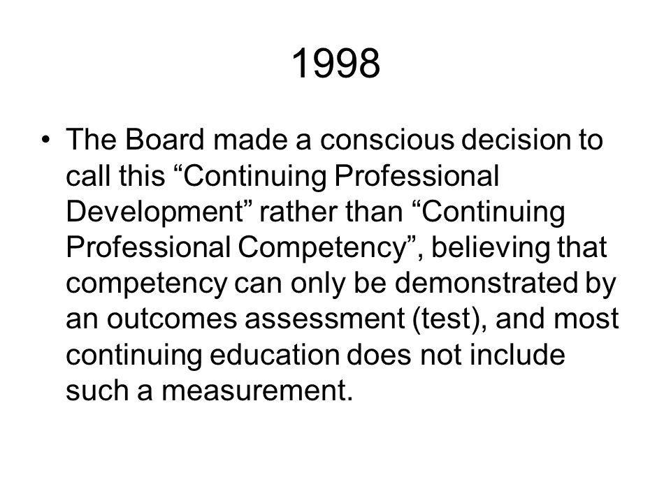 1998 The Board made a conscious decision to call this Continuing Professional Development rather than Continuing Professional Competency, believing that competency can only be demonstrated by an outcomes assessment (test), and most continuing education does not include such a measurement.