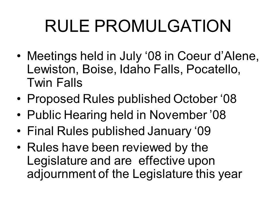 RULE PROMULGATION Meetings held in July 08 in Coeur dAlene, Lewiston, Boise, Idaho Falls, Pocatello, Twin Falls Proposed Rules published October 08 Public Hearing held in November 08 Final Rules published January 09 Rules have been reviewed by the Legislature and are effective upon adjournment of the Legislature this year