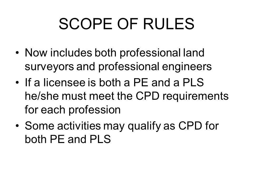 SCOPE OF RULES Now includes both professional land surveyors and professional engineers If a licensee is both a PE and a PLS he/she must meet the CPD requirements for each profession Some activities may qualify as CPD for both PE and PLS
