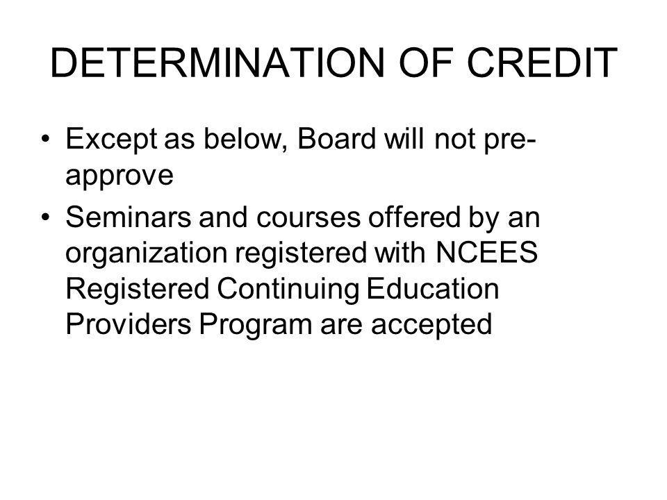 DETERMINATION OF CREDIT Except as below, Board will not pre- approve Seminars and courses offered by an organization registered with NCEES Registered Continuing Education Providers Program are accepted