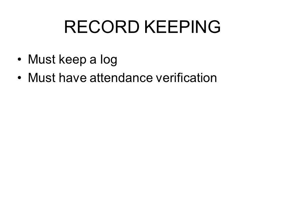 RECORD KEEPING Must keep a log Must have attendance verification