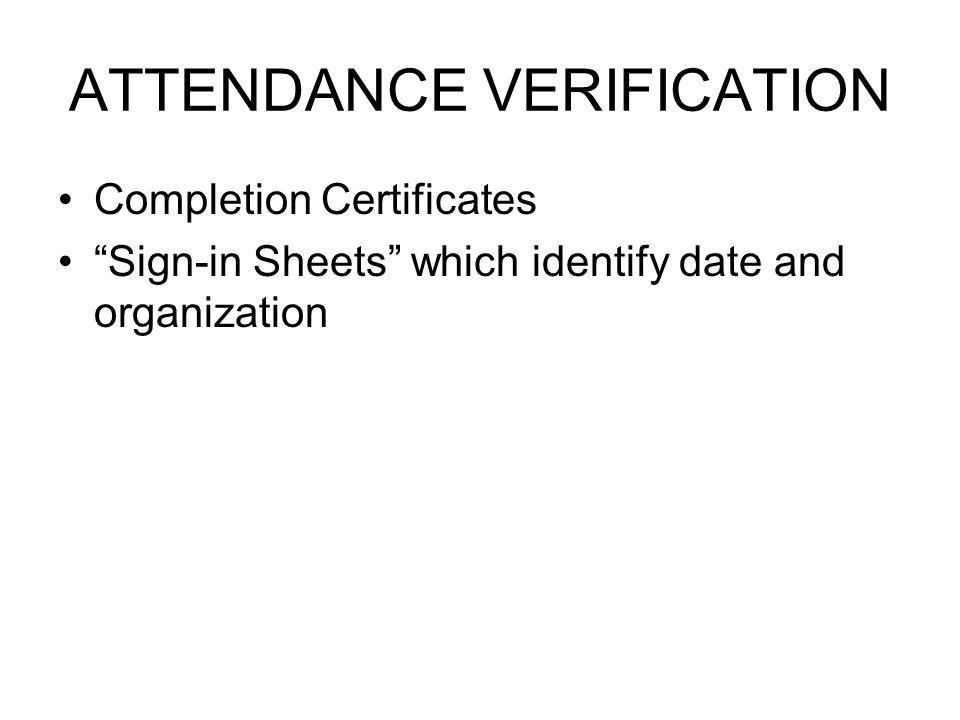 ATTENDANCE VERIFICATION Completion Certificates Sign-in Sheets which identify date and organization