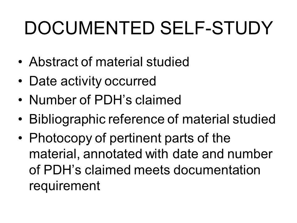 DOCUMENTED SELF-STUDY Abstract of material studied Date activity occurred Number of PDHs claimed Bibliographic reference of material studied Photocopy of pertinent parts of the material, annotated with date and number of PDHs claimed meets documentation requirement
