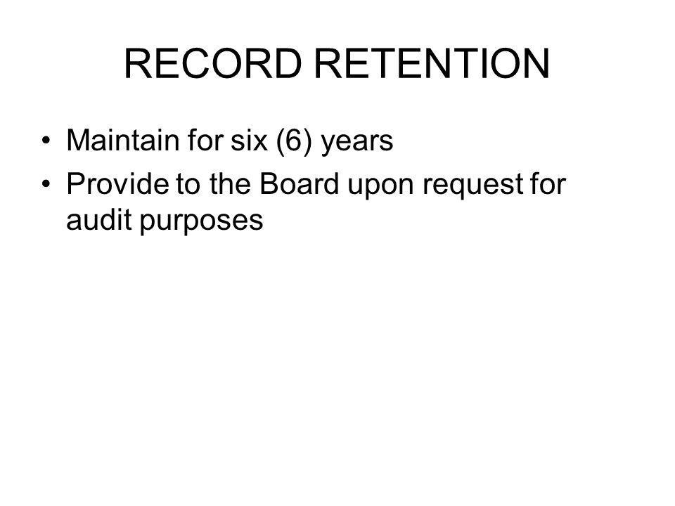 RECORD RETENTION Maintain for six (6) years Provide to the Board upon request for audit purposes