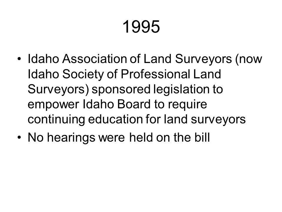 1995 Idaho Association of Land Surveyors (now Idaho Society of Professional Land Surveyors) sponsored legislation to empower Idaho Board to require continuing education for land surveyors No hearings were held on the bill