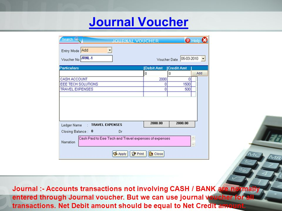 Journal Voucher Journal :- Accounts transactions not involving CASH / BANK are normally entered through Journal voucher. But we can use journal vouche