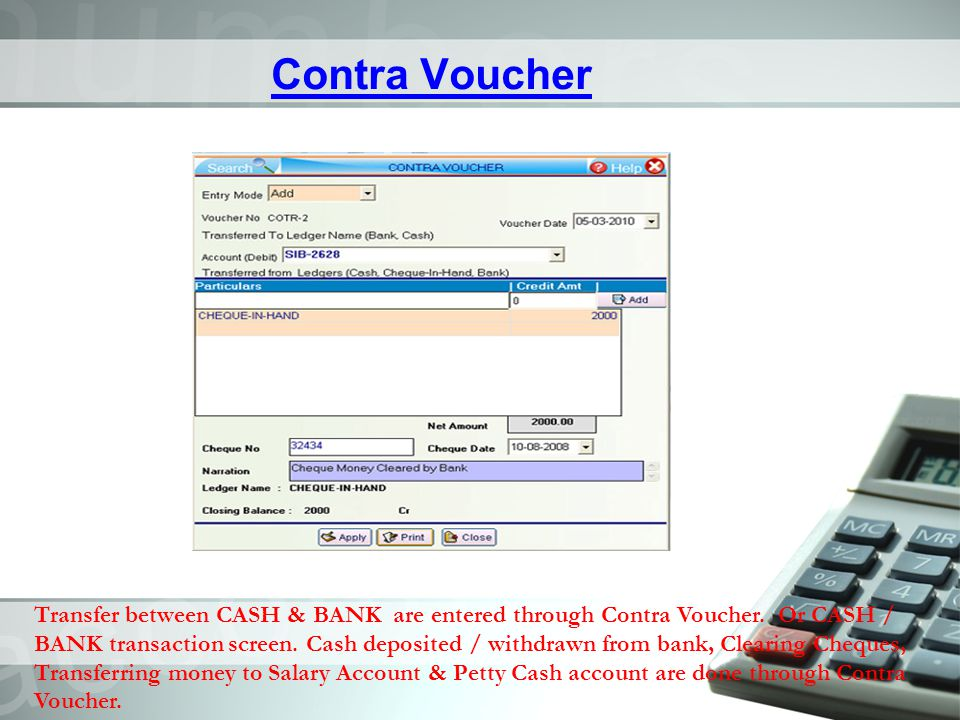 Contra Voucher Transfer between CASH & BANK are entered through Contra Voucher. Or CASH / BANK transaction screen. Cash deposited / withdrawn from ban