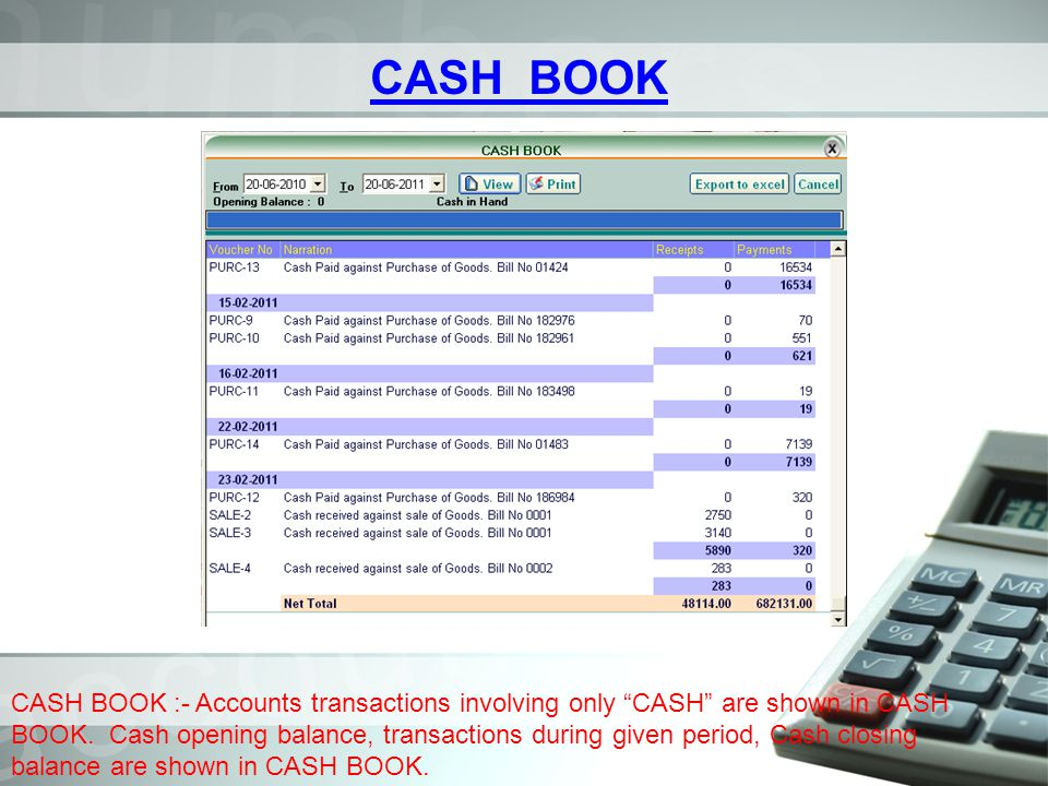 CASH BOOK CASH BOOK :- Accounts transactions involving only CASH are shown in CASH BOOK. Cash opening balance, transactions during given period, Cash