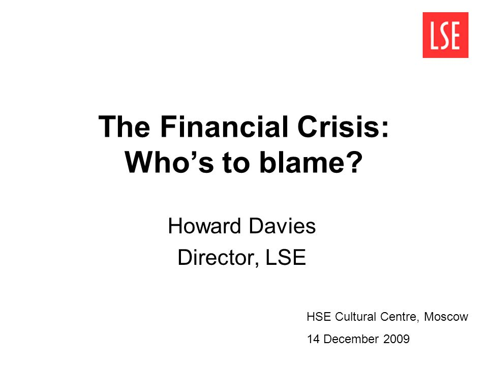 The Financial Crisis: Whos to blame? Howard Davies Director, LSE HSE Cultural Centre, Moscow 14 December 2009