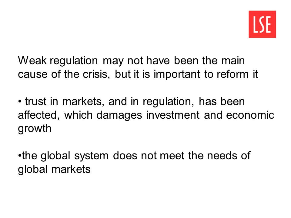 Weak regulation may not have been the main cause of the crisis, but it is important to reform it trust in markets, and in regulation, has been affecte
