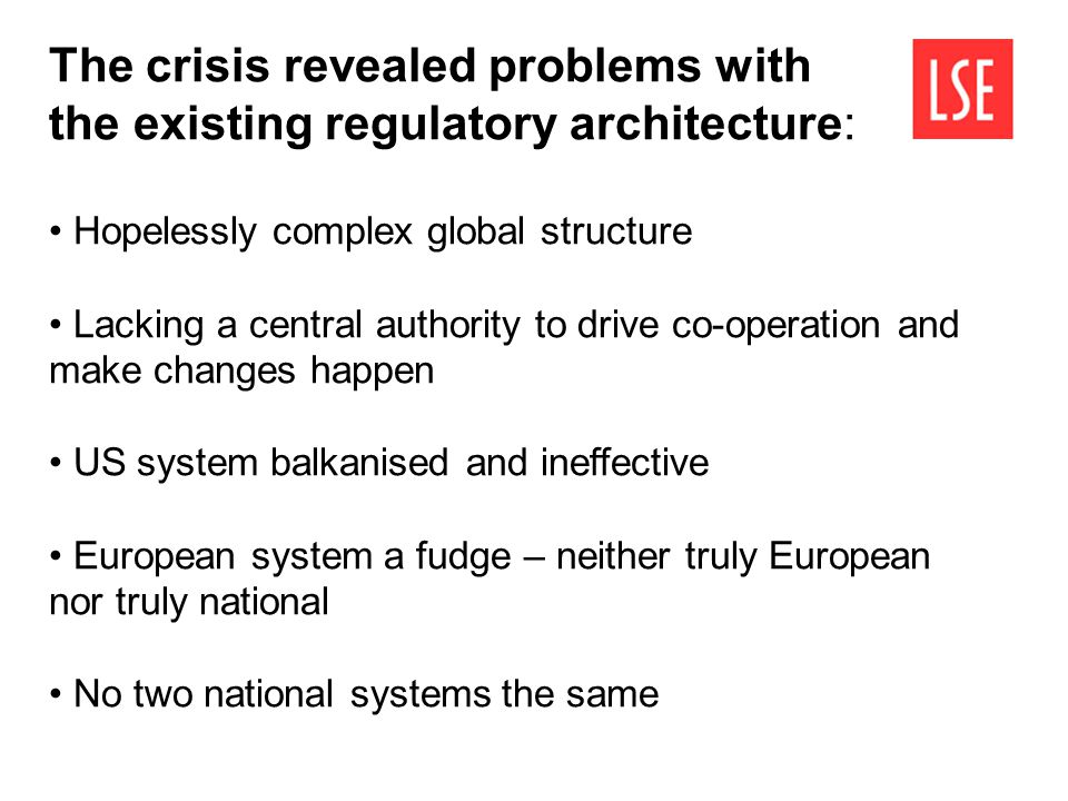 The crisis revealed problems with the existing regulatory architecture: Hopelessly complex global structure Lacking a central authority to drive co-op