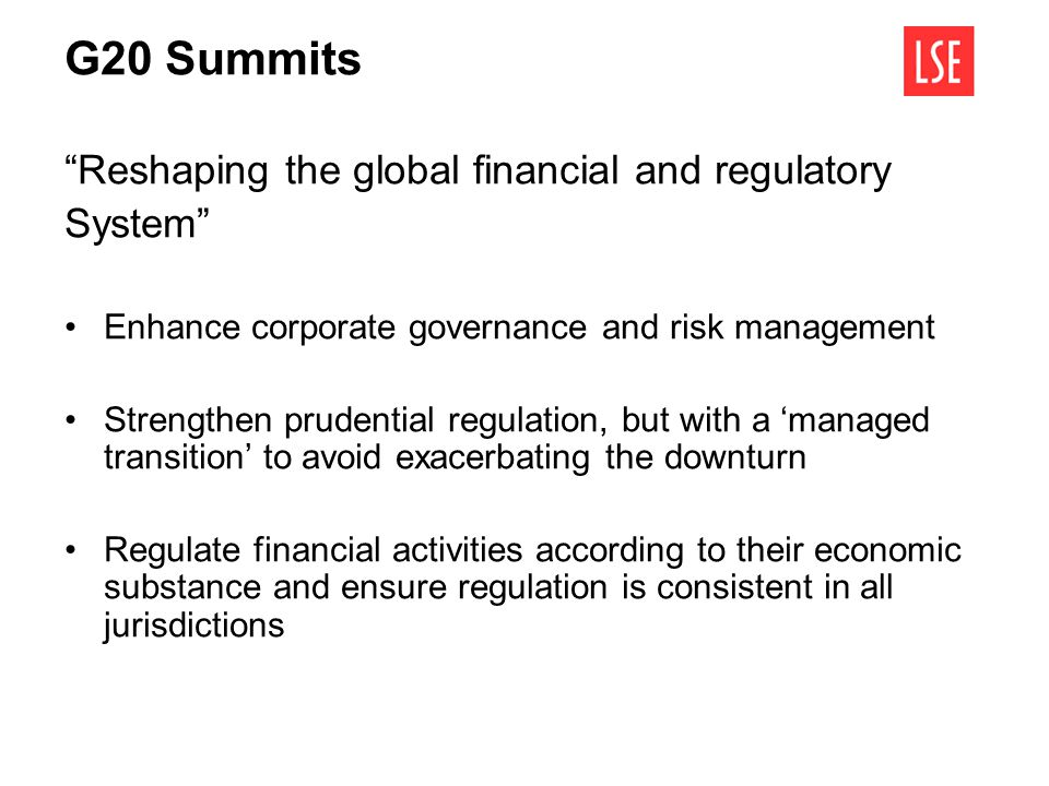 G20 Summits Reshaping the global financial and regulatory System Enhance corporate governance and risk management Strengthen prudential regulation, bu