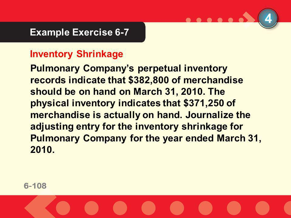 6-108 Example Exercise 6-7 4 Inventory Shrinkage Pulmonary Companys perpetual inventory records indicate that $382,800 of merchandise should be on han