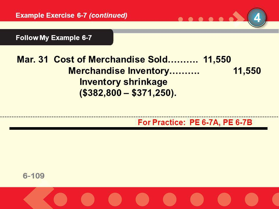 6-109 4 Example Exercise 6-7 (continued) Mar. 31 Cost of Merchandise Sold………. 11,550 Merchandise Inventory……….11,550 Inventory shrinkage ($382,800 – $